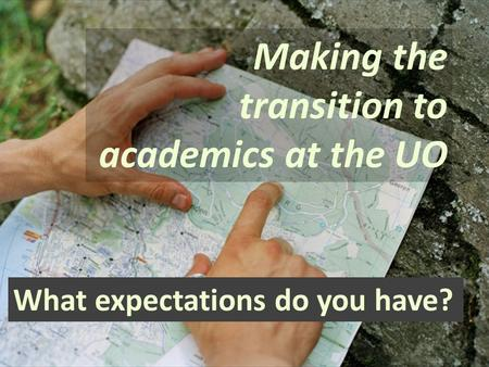 Making the transition to academics at the UO What expectations do you have?