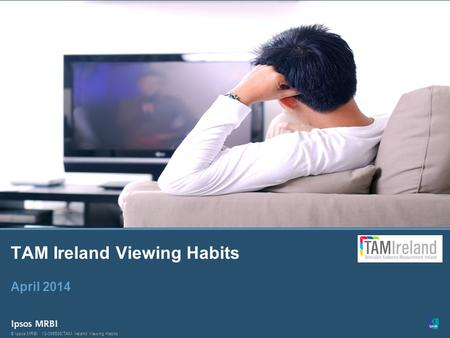 1 © Ipsos MRBI13-099586/TAM Ireland Viewing Habits © Ipsos MRBI TAM Ireland Viewing Habits April 2014.