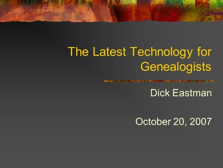 The Latest Technology for Genealogists Dick Eastman October 20, 2007.