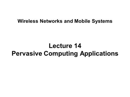 Lecture 14 Pervasive Computing Applications Wireless Networks and Mobile Systems.