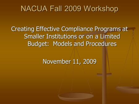 NACUA Fall 2009 Workshop Creating Effective Compliance Programs at Smaller Institutions or on a Limited Budget: Models and Procedures November 11, 2009.