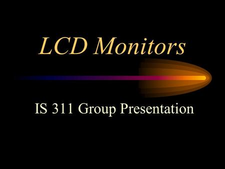 LCD Monitors IS 311 Group Presentation. Topics to be covered Beatrice - CRT & LCD Monitor History Sici - LCDs Advantages & Disadvantages Gil - Current.