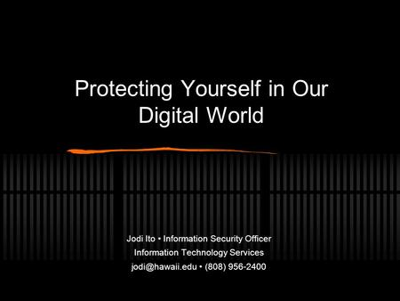 Protecting Yourself in Our Digital World Jodi Ito Information Security Officer Information Technology Services (808) 956-2400.