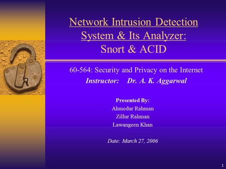 1 Network Intrusion Detection System & Its Analyzer: Snort & ACID 60-564: Security and Privacy on the Internet Instructor: Dr. A. K. Aggarwal Presented.