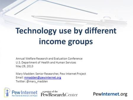 PewInternet.org Technology use by different income groups Annual Welfare Research and Evaluation Conference U.S. Department of Health and Human Services.