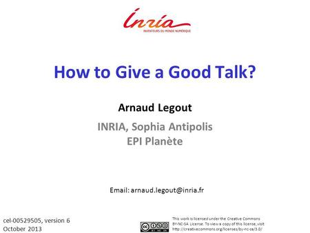 How to Give a Good Talk? Arnaud Legout INRIA, Sophia Antipolis EPI Planète   This work is licensed under the Creative Commons.