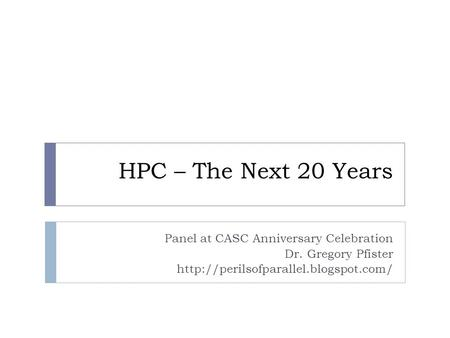 HPC – The Next 20 Years Panel at CASC Anniversary Celebration Dr. Gregory Pfister