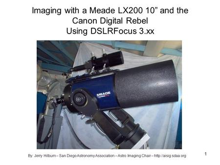 1 Imaging with a Meade LX200 10 and the Canon Digital Rebel Using DSLRFocus 3.xx By: Jerry Hilburn – San Diego Astronomy Association – Astro Imaging Chair.
