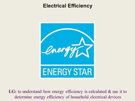 Electrical Efficiency LG: to understand how energy efficiency is calculated & use it to determine energy efficiency of household electrical devices.