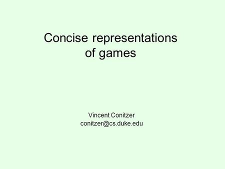 Concise representations of games Vincent Conitzer