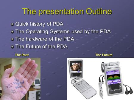 The presentation Outline Quick history of PDA The Operating Systems used by the PDA The hardware of the PDA The Future of the PDA The PastThe Future.