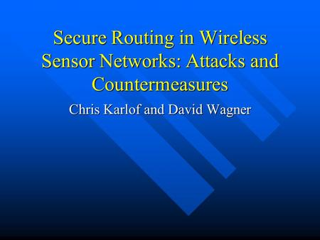 Secure Routing in Wireless Sensor Networks: Attacks and Countermeasures Chris Karlof and David Wagner.