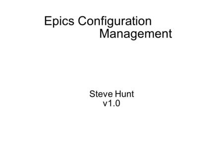 Epics Configuration Management Steve Hunt v1.0. Goals Maximize control system availability Minimize development cycle time Reduce risk.