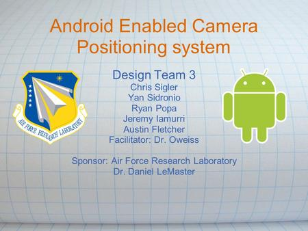 Android Enabled Camera Positioning system Design Team 3 Chris Sigler Yan Sidronio Ryan Popa Jeremy Iamurri Austin Fletcher Facilitator: Dr. Oweiss Sponsor: