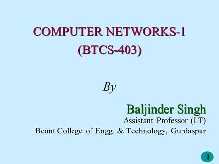 1 COMPUTER NETWORKS-1 (BTCS-403) By Baljinder Singh Assistant Professor (I.T) Beant College of Engg. & Technology, Gurdaspur.