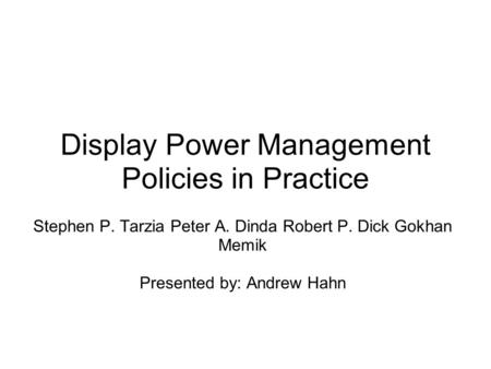 Display Power Management Policies in Practice Stephen P. Tarzia Peter A. Dinda Robert P. Dick Gokhan Memik Presented by: Andrew Hahn.