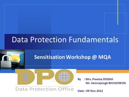 Company LOGO Data Protection Fundamentals Sensitisation MQA By : Mrs. Pravina DODAH Mr. Hemrajsingh BHUGOWON Date : 09 Nov 2012.