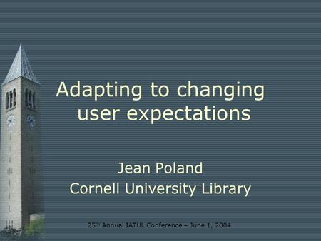 25 th Annual IATUL Conference – June 1, 2004 Adapting to changing user expectations Jean Poland Cornell University Library.