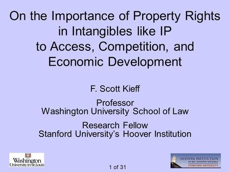 1 of 31 On the Importance of Property Rights in Intangibles like IP to Access, Competition, and Economic Development F. Scott Kieff Professor Washington.