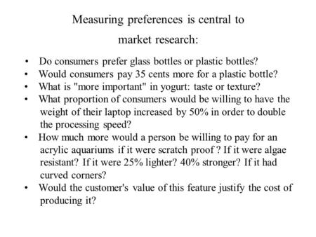 Measuring preferences is central to market research: Do consumers prefer glass bottles or plastic bottles? Would consumers pay 35 cents more for a plastic.