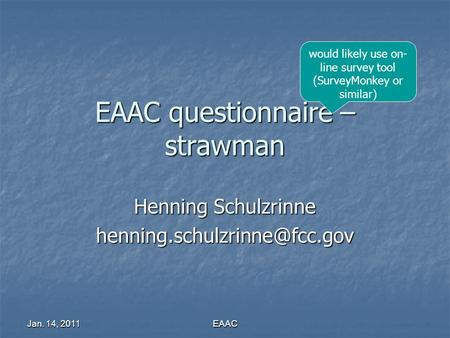 Jan. 14, 2011 EAAC EAAC questionnaire – strawman Henning Schulzrinne would likely use on- line survey tool (SurveyMonkey or.