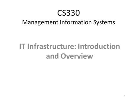 CS330 Management Information Systems IT Infrastructure: Introduction and Overview 1.