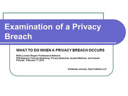 Examination of a Privacy Breach WHAT TO DO WHEN A PRIVACY BREACH OCCURS MISA London Region Professional Network PIM Regional Training Workshop: Privacy.