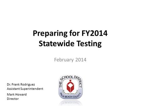 Preparing for FY2014 Statewide Testing February 2014 Dr. Frank Rodriguez Assistant Superintendent Mark Howard Director.