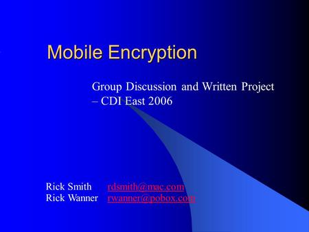 Mobile Encryption Group Discussion and Written Project – CDI East 2006 Rick Smith Rick Wanner