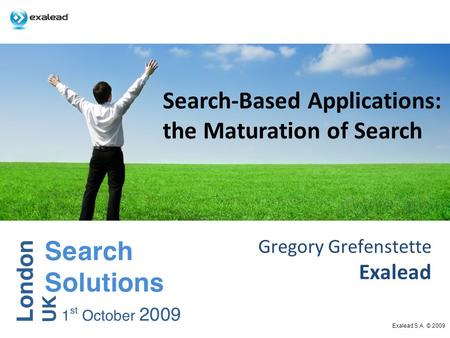Gregory Grefenstette Exalead Exalead S.A. © 2009 Search-Based Applications: the Maturation of Search.