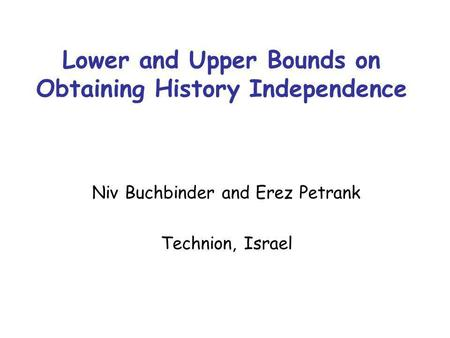 Lower and Upper Bounds on Obtaining History Independence Niv Buchbinder and Erez Petrank Technion, Israel.