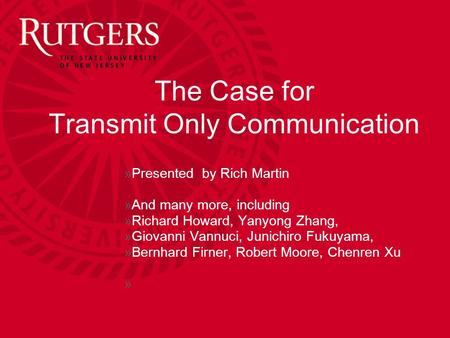 The Case for Transmit Only Communication »Presented by Rich Martin »And many more, including »Richard Howard, Yanyong Zhang, »Giovanni Vannuci, Junichiro.