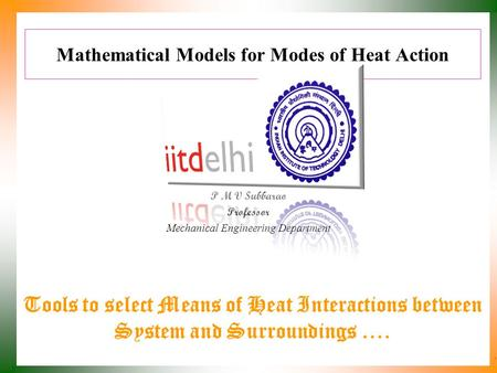 Mathematical Models for Modes of Heat Action P M V Subbarao Professor Mechanical Engineering Department Tools to select Means of Heat Interactions between.