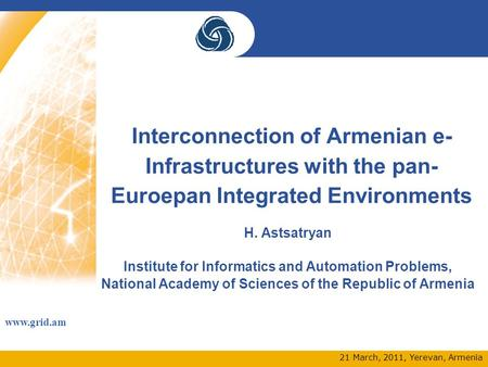 Www.grid.am 21 March, 2011, Yerevan, Armenia Interconnection of Armenian e- Infrastructures with the pan- Euroepan Integrated Environments H. Astsatryan.