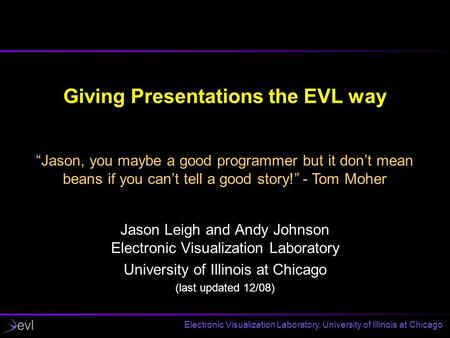 Electronic Visualization Laboratory, University of Illinois at Chicago Giving Presentations the EVL way Jason Leigh and Andy Johnson Electronic Visualization.