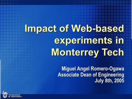 1 Impact of Web-based experiments in Monterrey Tech Miguel Angel Romero-Ogawa Associate Dean of Engineering July 8th, 2005.