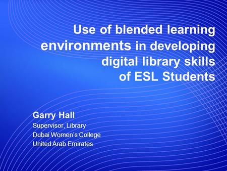 Use of blended learning environments in developing digital library skills of ESL Students Garry Hall Supervisor, Library Dubai Womens College United Arab.
