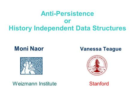 Anti-Persistence or History Independent Data Structures Moni Naor Vanessa Teague Weizmann Institute Stanford.