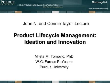 Product Lifecycle Management: Ideation and Innovation Mileta M. Tomovic, PhD W.C. Furnas Professor Purdue University John N. and Connie Taylor Lecture.