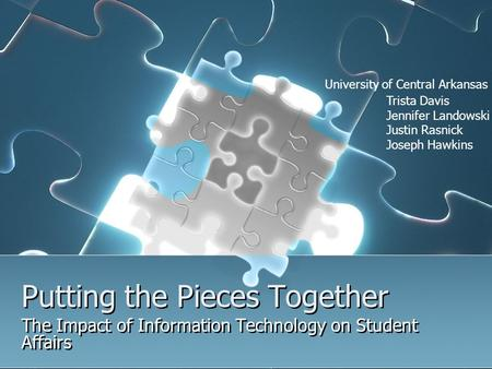 Putting the Pieces Together The Impact of Information Technology on Student Affairs Trista Davis Jennifer Landowski Justin Rasnick Joseph Hawkins University.
