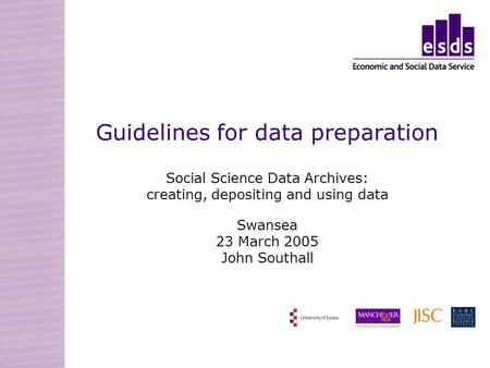 Guidelines for data preparation Social Science Data Archives: creating, depositing and using data Swansea 23 March 2005 John Southall.