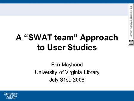 A SWAT team Approach to User Studies Erin Mayhood University of Virginia Library July 31st, 2008.