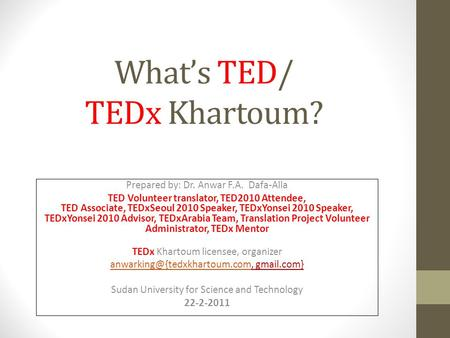 Whats TED/ TEDx Khartoum? Prepared by: Dr. Anwar F.A. Dafa-Alla TED Volunteer translator, TED2010 Attendee, TED Associate, TEDxSeoul 2010 Speaker, TEDxYonsei.