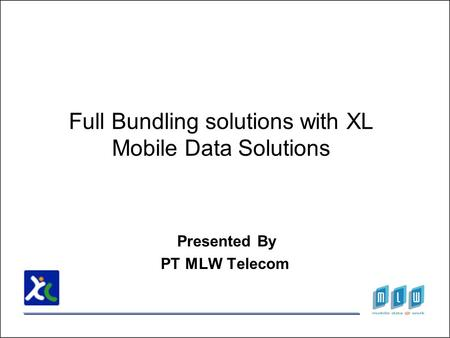 Full Bundling solutions with XL Mobile Data Solutions Presented By PT MLW Telecom.