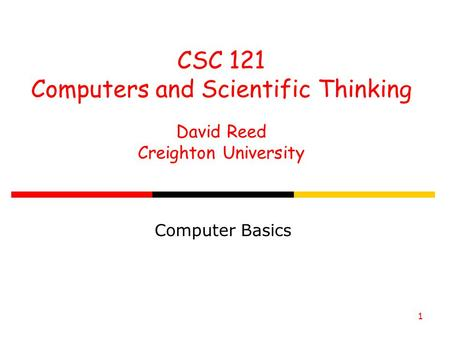 1 CSC 121 Computers and Scientific Thinking David Reed Creighton University Computer Basics.