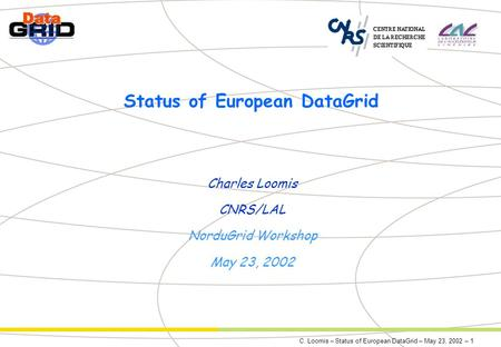 C. Loomis – Status of European DataGrid – May 23, 2002 – 1 Status of European DataGrid Charles Loomis CNRS/LAL NorduGrid Workshop May 23, 2002.