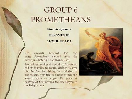 GROUP 6 PROMETHEANS The ancients believed that the name Prometheus derived from the Greek pro (before) + manthano (learn) Promethean seeing the plight.