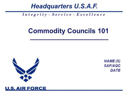 I n t e g r i t y - S e r v i c e - E x c e l l e n c e Headquarters U.S.A.F. 1 Commodity Councils 101 NAME (S) SAF/AQCDATE.