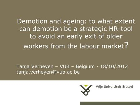 Demotion and ageing: to what extent can demotion be a strategic HR-tool to avoid an early exit of older workers from the labour market ? Tanja Verheyen.