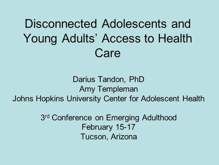 Disconnected Adolescents and Young Adults Access to Health Care Darius Tandon, PhD Amy Templeman Johns Hopkins University Center for Adolescent Health.